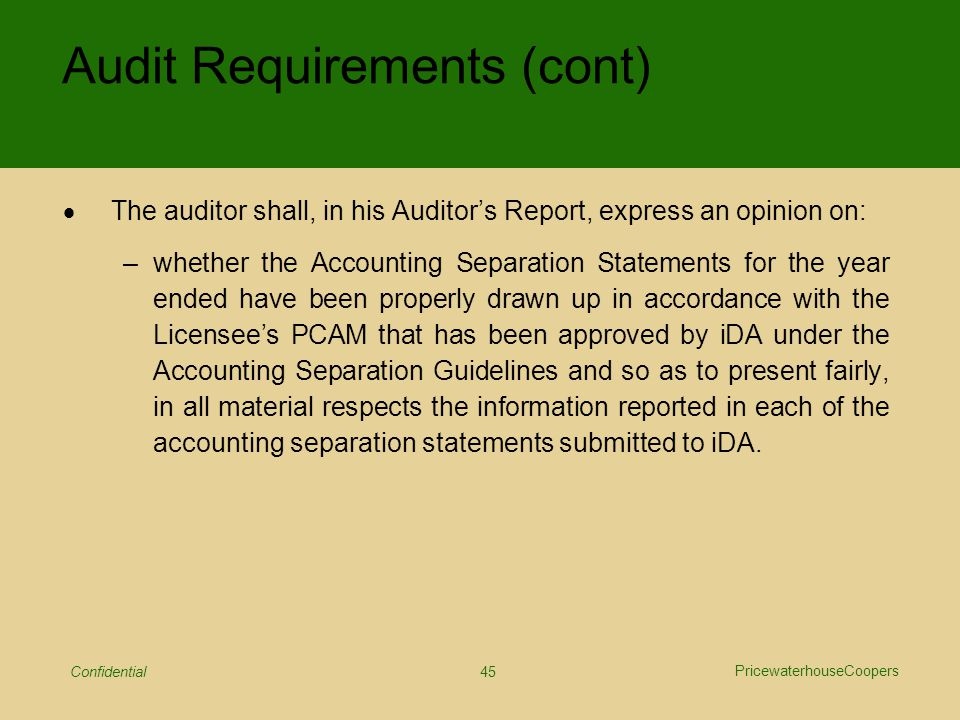 PricewaterhouseCoopers Confidential 45 Audit Requirements (cont)  The auditor shall, in his Auditor's Report, express an opinion on: –whether the Accounting Separation Statements for the year ended have been properly drawn up in accordance with the Licensee's PCAM that has been approved by iDA under the Accounting Separation Guidelines and so as to present fairly, in all material respects the information reported in each of the accounting separation statements submitted to iDA.