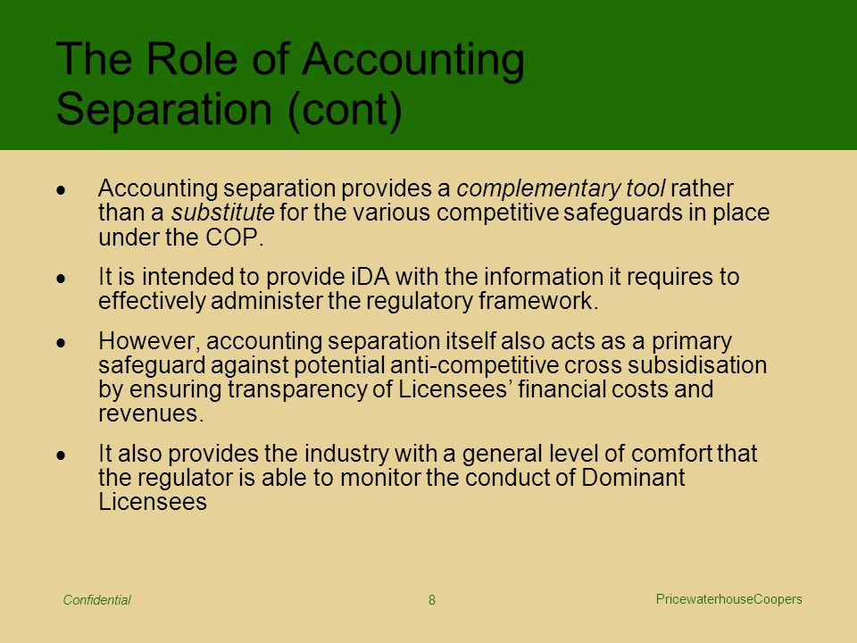 PricewaterhouseCoopers Confidential 9  Review of effectiveness of existing accounting separation framework in Singapore  Review of experience in other jurisdictions –Hong Kong, UK, Australia, USA, EU  Identification of iDA's information needs  Aim to optimise information objectives while considering the administrative burden Approach to Development of Enhanced AS Framework