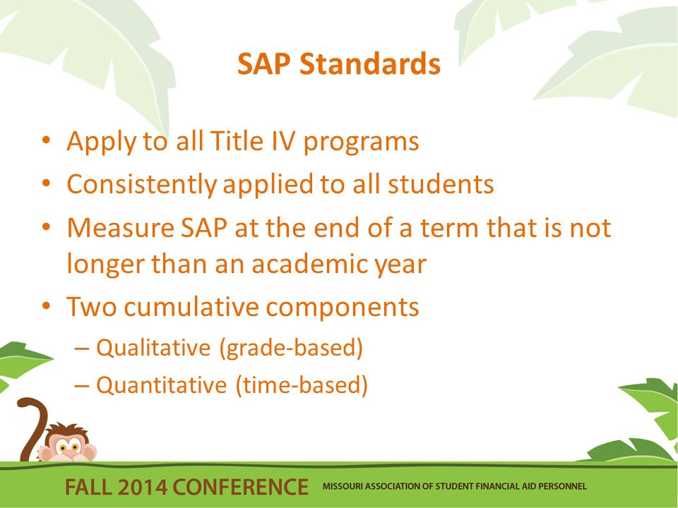 SAP Standards Apply to all Title IV programs Consistently applied to all students Measure SAP at the end of a term that is not longer than an academic year Two cumulative components – Qualitative (grade-based) – Quantitative (time-based)