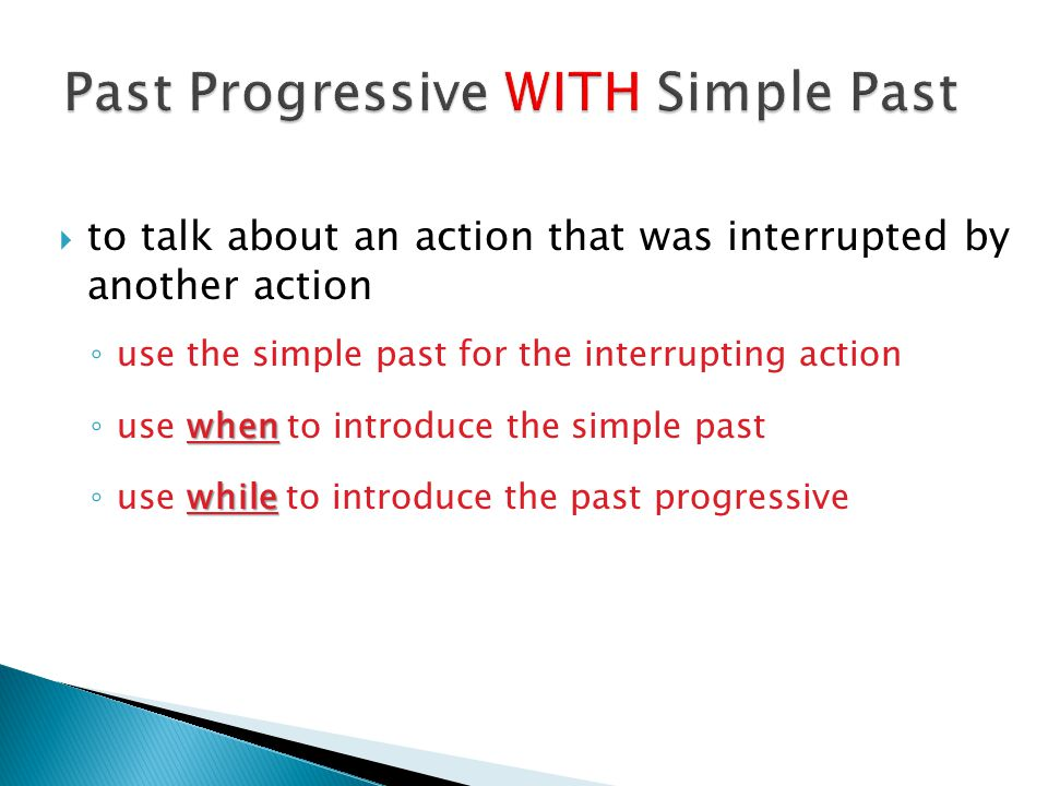  to talk about an action that was interrupted by another action ◦ use the simple past for the interrupting action when ◦ use when to introduce the si