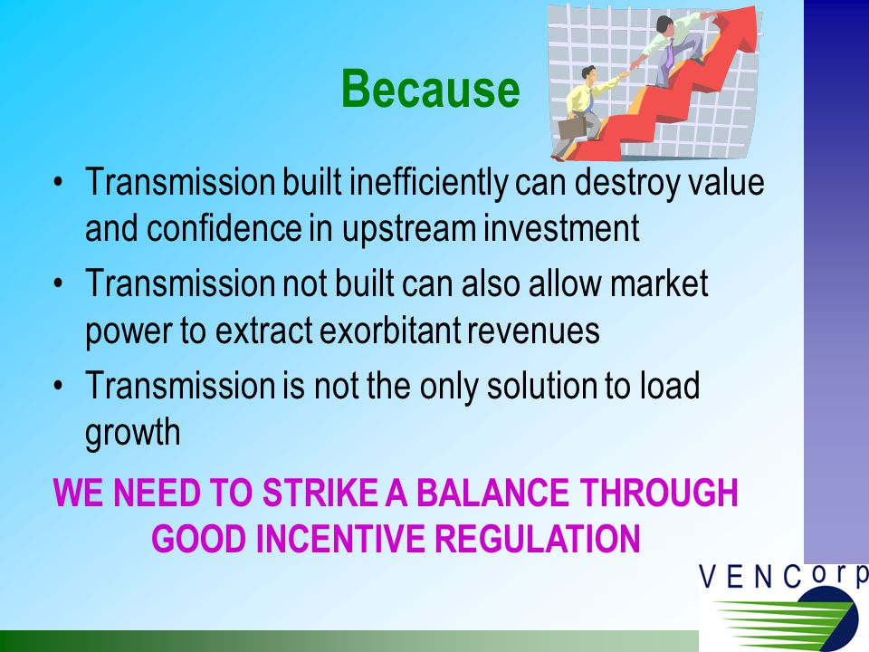 Because Transmission built inefficiently can destroy value and confidence in upstream investment Transmission not built can also allow market power to extract exorbitant revenues Transmission is not the only solution to load growth WE NEED TO STRIKE A BALANCE THROUGH GOOD INCENTIVE REGULATION