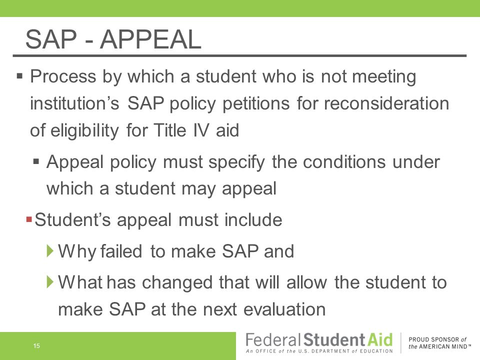 SAP - APPEAL  Process by which a student who is not meeting institution's SAP policy petitions for reconsideration of eligibility for Title IV aid  Appeal policy must specify the conditions under which a student may appeal  Student's appeal must include  Why failed to make SAP and  What has changed that will allow the student to make SAP at the next evaluation 15