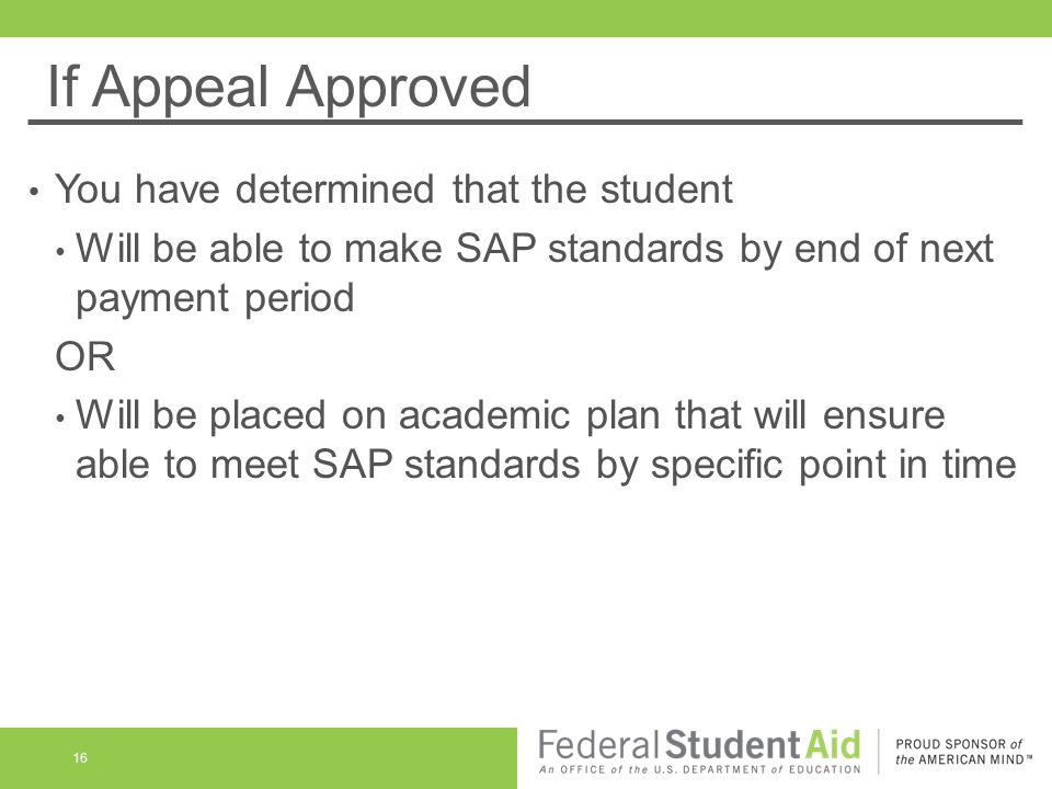 If Appeal Approved You have determined that the student Will be able to make SAP standards by end of next payment period OR Will be placed on academic plan that will ensure able to meet SAP standards by specific point in time 16