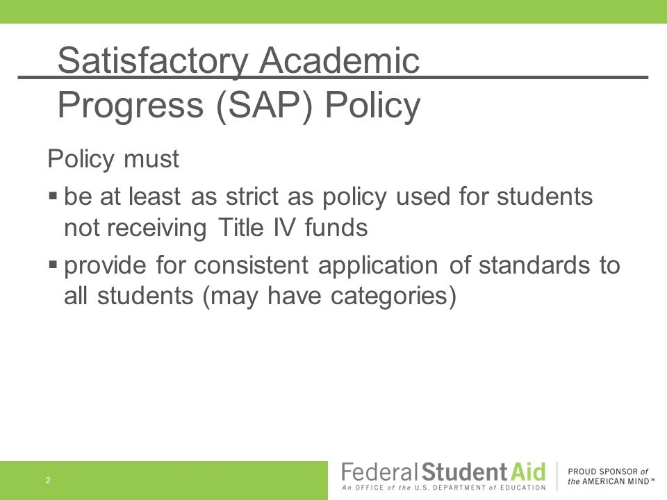 Satisfactory Academic Progress (SAP) Policy 2 Policy must  be at least as strict as policy used for students not receiving Title IV funds  provide for consistent application of standards to all students (may have categories)
