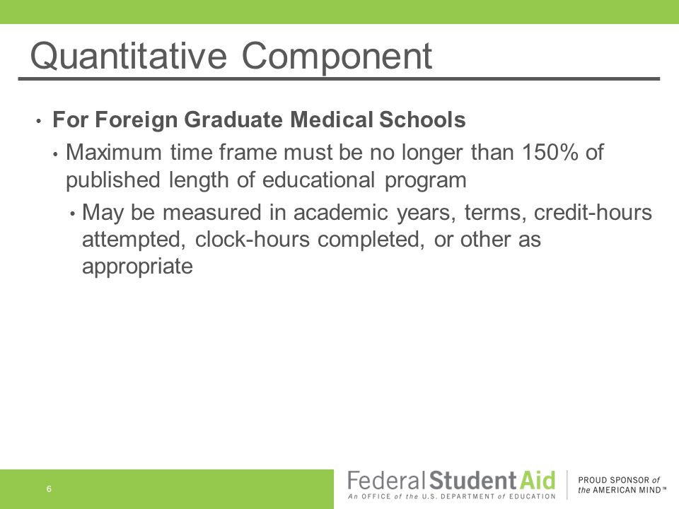 Quantitative Component For Foreign Graduate Medical Schools Maximum time frame must be no longer than 150% of published length of educational program May be measured in academic years, terms, credit-hours attempted, clock-hours completed, or other as appropriate 6