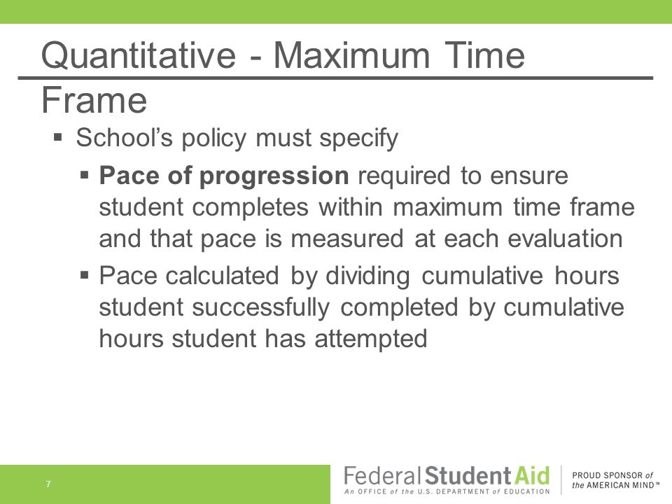 Credit-Hour Example Maximum Time Frame BA/BS that requires 120 credits for graduation 150% maximum time frame for 120 credits is 180 credits Pace of Progression 120 divided by 180 is a pace of 67% Student earning 67% of credits attempted is on pace to complete the program within the maximum time frame Applicable at any enrollment status 8