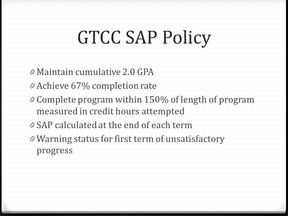GTCC SAP Policy 0 Maintain cumulative 2.0 GPA 0 Achieve 67% completion rate 0 Complete program within 150% of length of program measured in credit hours attempted 0 SAP calculated at the end of each term 0 Warning status for first term of unsatisfactory progress