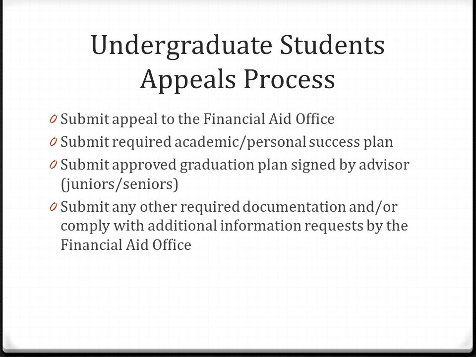 Undergraduate Students Appeals Process 0 Submit appeal to the Financial Aid Office 0 Submit required academic/personal success plan 0 Submit approved graduation plan signed by advisor (juniors/seniors) 0 Submit any other required documentation and/or comply with additional information requests by the Financial Aid Office