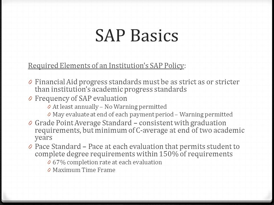 SAP Basics Required Elements of an Institution's SAP Policy: 0 Financial Aid progress standards must be as strict as or stricter than institution's academic progress standards 0 Frequency of SAP evaluation 0 At least annually – No Warning permitted 0 May evaluate at end of each payment period – Warning permitted 0 Grade Point Average Standard – consistent with graduation requirements, but minimum of C-average at end of two academic years 0 Pace Standard – Pace at each evaluation that permits student to complete degree requirements within 150% of requirements 0 67% completion rate at each evaluation 0 Maximum Time Frame