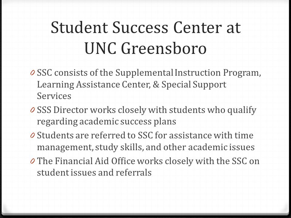 Student Success Center at UNC Greensboro 0 SSC consists of the Supplemental Instruction Program, Learning Assistance Center, & Special Support Services 0 SSS Director works closely with students who qualify regarding academic success plans 0 Students are referred to SSC for assistance with time management, study skills, and other academic issues 0 The Financial Aid Office works closely with the SSC on student issues and referrals