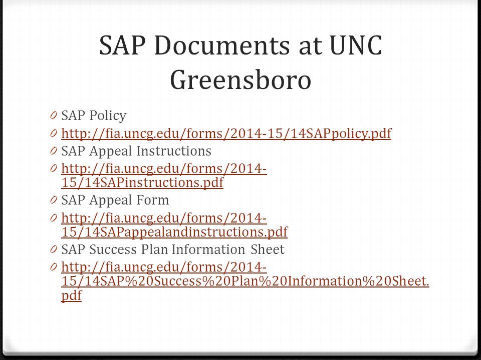 SAP Documents at UNC Greensboro 0 SAP Policy 0 http://fia.uncg.edu/forms/2014-15/14SAPpolicy.pdf http://fia.uncg.edu/forms/2014-15/14SAPpolicy.pdf 0 SAP Appeal Instructions 0 http://fia.uncg.edu/forms/2014- 15/14SAPinstructions.pdf http://fia.uncg.edu/forms/2014- 15/14SAPinstructions.pdf 0 SAP Appeal Form 0 http://fia.uncg.edu/forms/2014- 15/14SAPappealandinstructions.pdf http://fia.uncg.edu/forms/2014- 15/14SAPappealandinstructions.pdf 0 SAP Success Plan Information Sheet 0 http://fia.uncg.edu/forms/2014- 15/14SAP%20Success%20Plan%20Information%20Sheet.