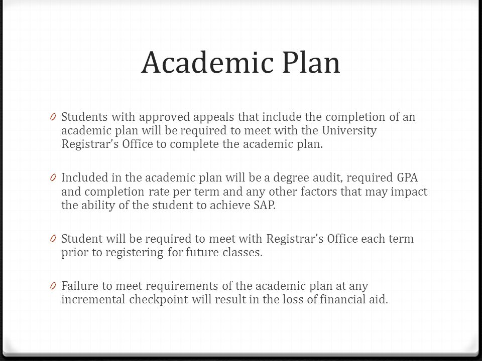 Academic Plan 0 Students with approved appeals that include the completion of an academic plan will be required to meet with the University Registrar's Office to complete the academic plan.