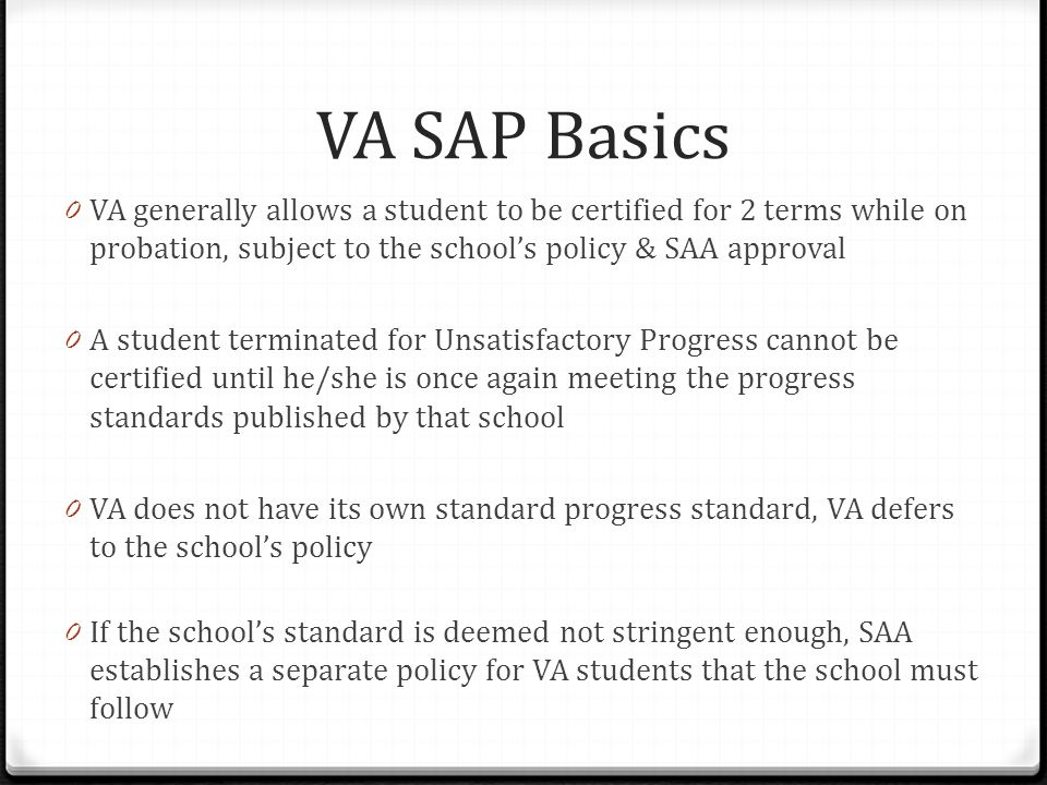 VA SAP Basics 0 VA generally allows a student to be certified for 2 terms while on probation, subject to the school's policy & SAA approval 0 A student terminated for Unsatisfactory Progress cannot be certified until he/she is once again meeting the progress standards published by that school 0 VA does not have its own standard progress standard, VA defers to the school's policy 0 If the school's standard is deemed not stringent enough, SAA establishes a separate policy for VA students that the school must follow