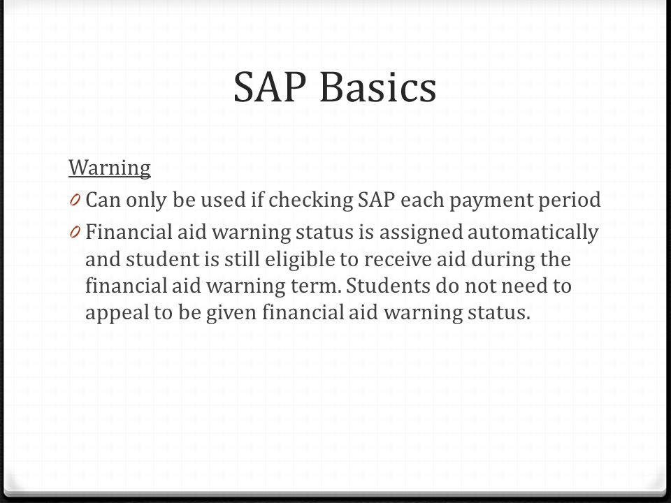 SAP Basics Warning 0 Can only be used if checking SAP each payment period 0 Financial aid warning status is assigned automatically and student is still eligible to receive aid during the financial aid warning term.