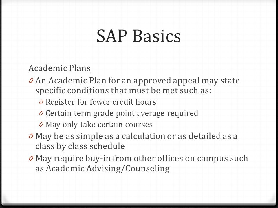 SAP Basics Academic Plans 0 An Academic Plan for an approved appeal may state specific conditions that must be met such as: 0 Register for fewer credit hours 0 Certain term grade point average required 0 May only take certain courses 0 May be as simple as a calculation or as detailed as a class by class schedule 0 May require buy-in from other offices on campus such as Academic Advising/Counseling