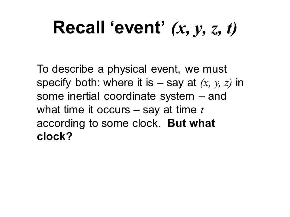 Recall 'event' (x, y, z, t) To describe a physical event, we must specify both: where it is – say at (x, y, z) in some inertial coordinate system – and what time it occurs – say at time t according to some clock.