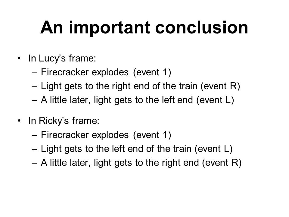 An important conclusion In Lucy's frame: –Firecracker explodes (event 1) –Light gets to the right end of the train (event R) –A little later, light gets to the left end (event L) In Ricky's frame: –Firecracker explodes (event 1) –Light gets to the left end of the train (event L) –A little later, light gets to the right end (event R)