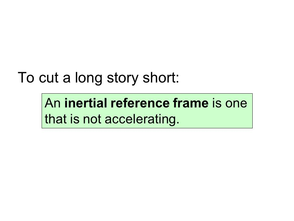 To cut a long story short: An inertial reference frame is one that is not accelerating.