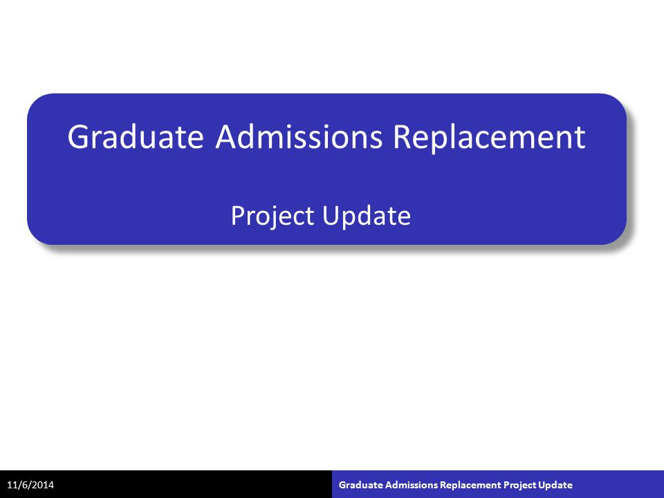Graduate Admissions Replacement Project Update 11/6/2014Graduate Admissions Replacement Project Update