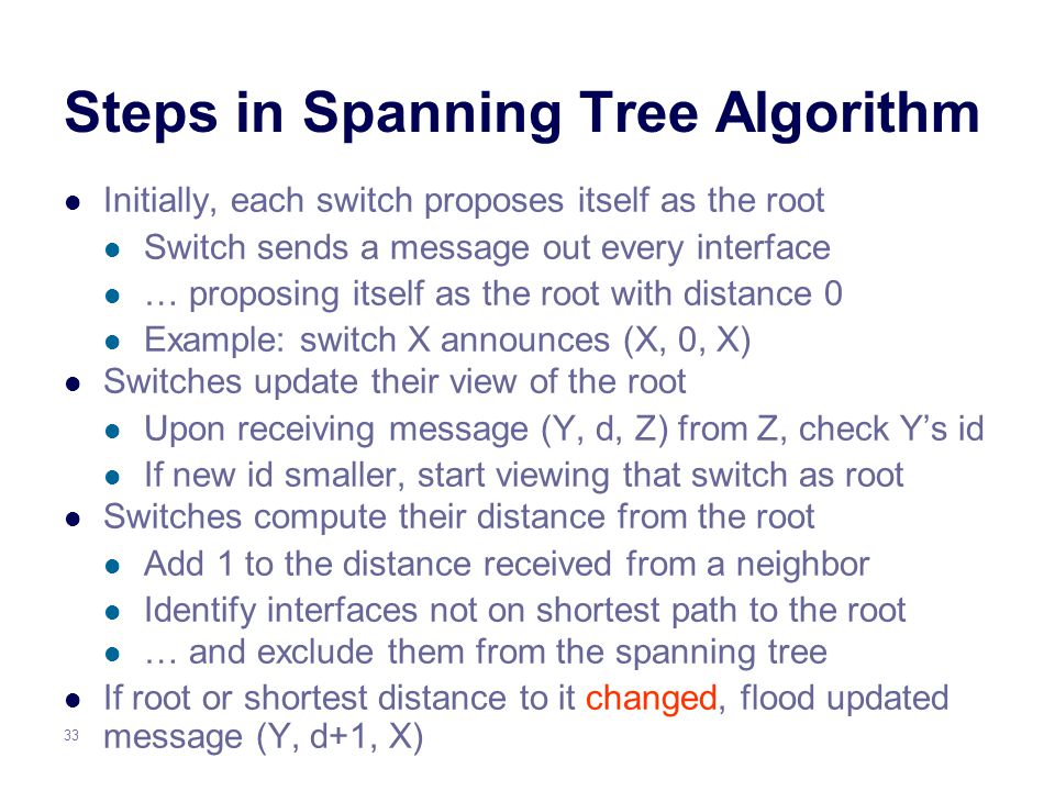 33 Steps in Spanning Tree Algorithm Initially, each switch proposes itself as the root Switch sends a message out every interface … proposing itself as the root with distance 0 Example: switch X announces (X, 0, X) Switches update their view of the root Upon receiving message (Y, d, Z) from Z, check Y's id If new id smaller, start viewing that switch as root Switches compute their distance from the root Add 1 to the distance received from a neighbor Identify interfaces not on shortest path to the root … and exclude them from the spanning tree If root or shortest distance to it changed, flood updated message (Y, d+1, X)