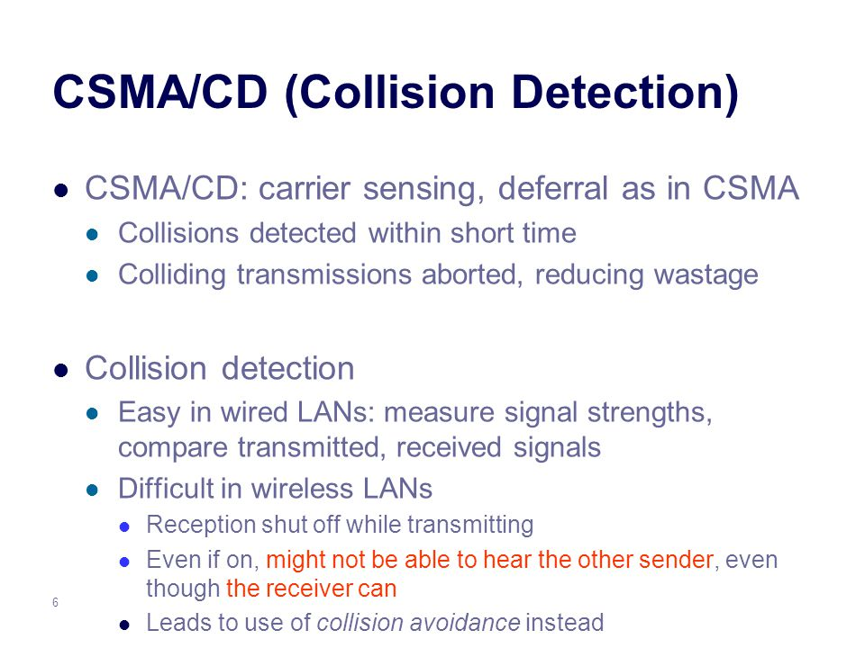 6 CSMA/CD (Collision Detection) CSMA/CD: carrier sensing, deferral as in CSMA Collisions detected within short time Colliding transmissions aborted, reducing wastage Collision detection Easy in wired LANs: measure signal strengths, compare transmitted, received signals Difficult in wireless LANs Reception shut off while transmitting Even if on, might not be able to hear the other sender, even though the receiver can Leads to use of collision avoidance instead