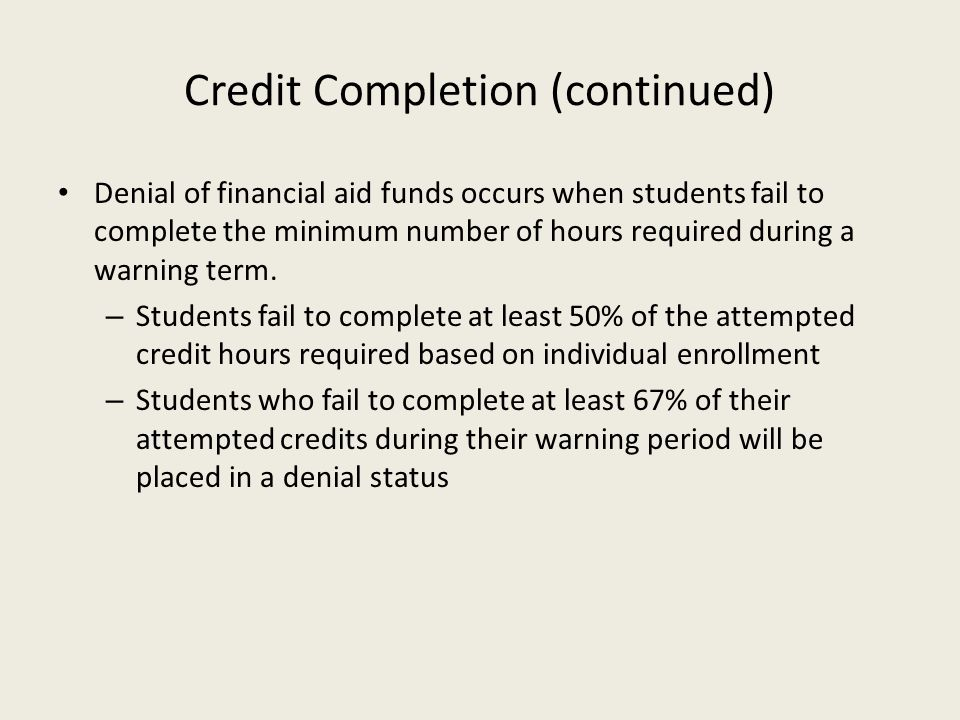 Credit Completion (continued) Denial of financial aid funds occurs when students fail to complete the minimum number of hours required during a warnin