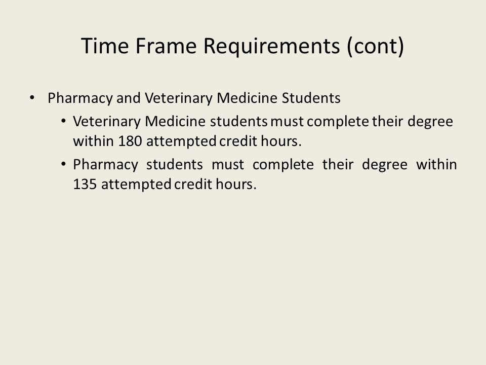 Time Frame Requirements (cont) Pharmacy and Veterinary Medicine Students Veterinary Medicine students must complete their degree within 180 attempted