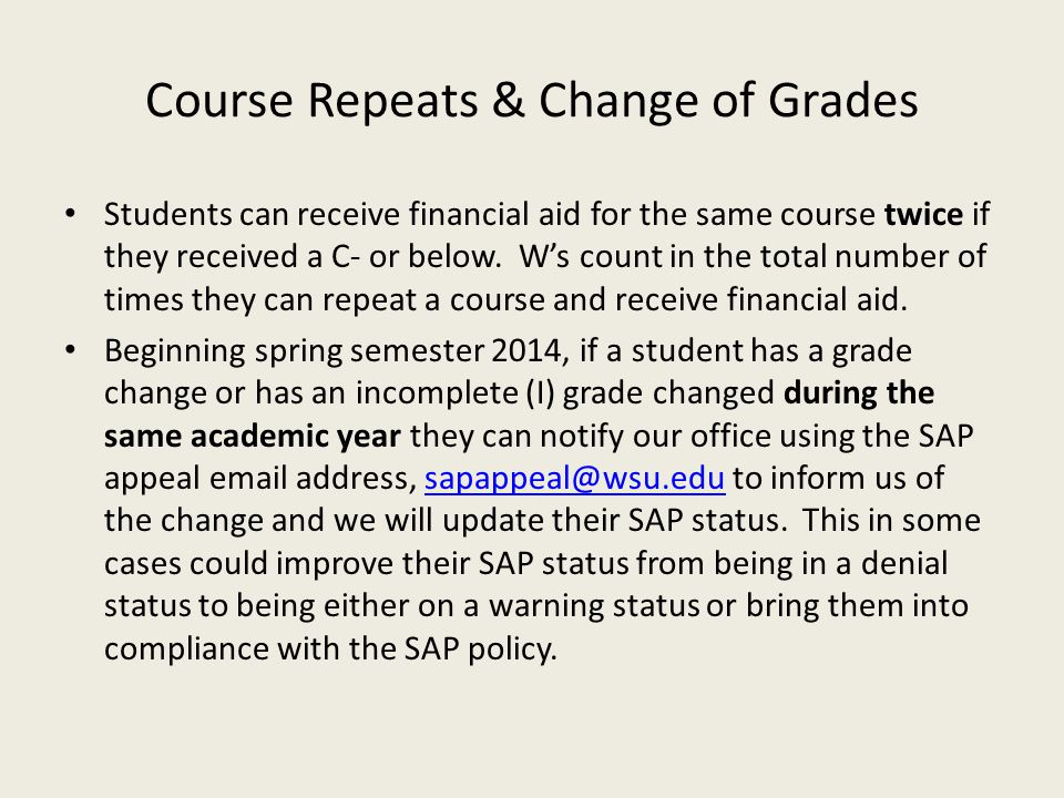 Course Repeats & Change of Grades Students can receive financial aid for the same course twice if they received a C- or below. W's count in the total