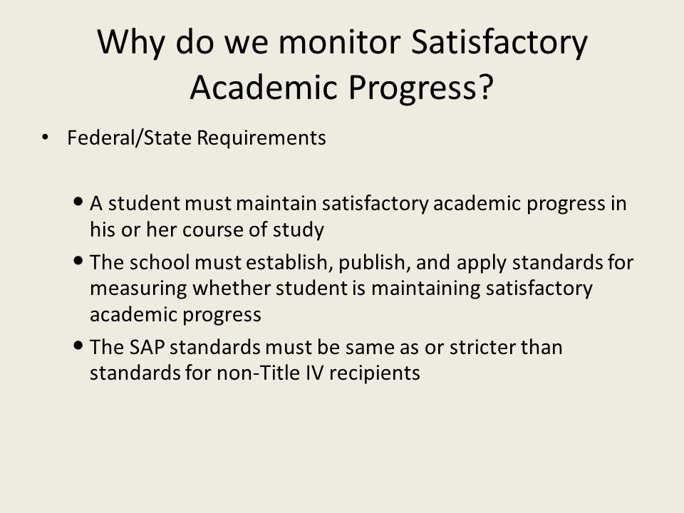 Why do we monitor Satisfactory Academic Progress? Federal/State Requirements A student must maintain satisfactory academic progress in his or her cour