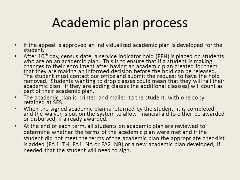 Academic plan process If the appeal is approved an individualized academic plan is developed for the student. After 10 th day, census date, a service