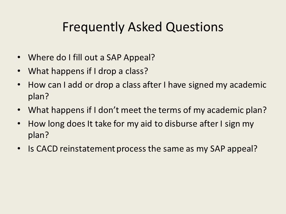 Frequently Asked Questions Where do I fill out a SAP Appeal? What happens if I drop a class? How can I add or drop a class after I have signed my acad