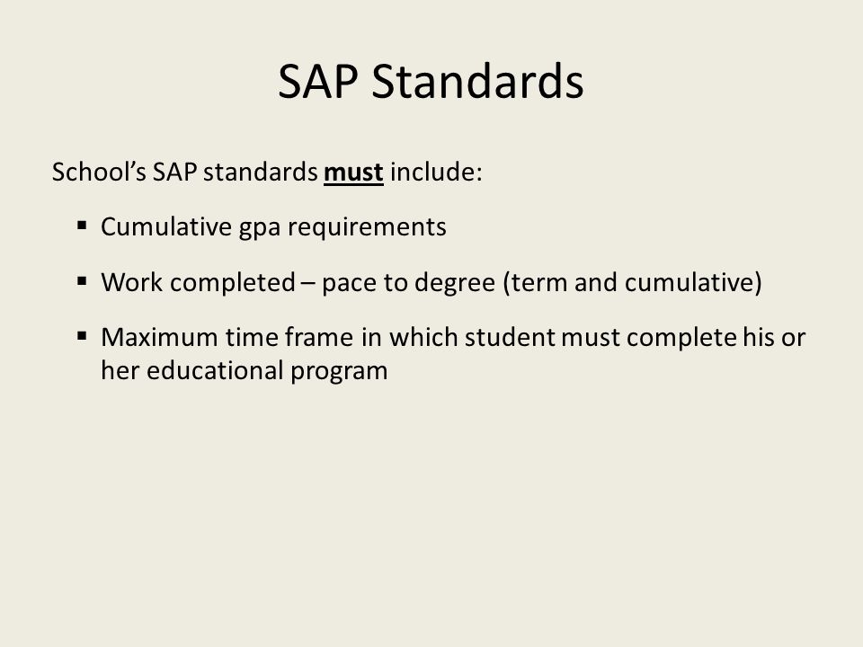 SAP Standards School's SAP standards must include:  Cumulative gpa requirements  Work completed – pace to degree (term and cumulative)  Maximum tim