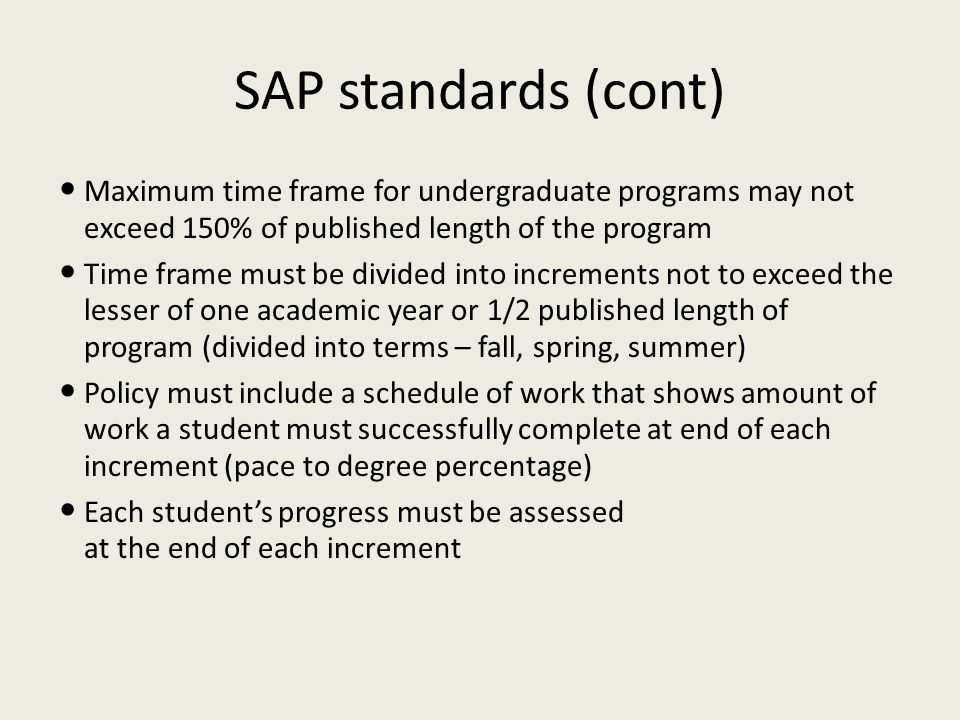 SAP standards (cont) Maximum time frame for undergraduate programs may not exceed 150% of published length of the program Time frame must be divided i