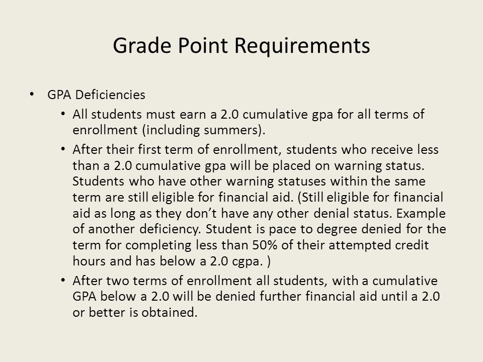 Grade Point Requirements GPA Deficiencies All students must earn a 2.0 cumulative gpa for all terms of enrollment (including summers). After their fir