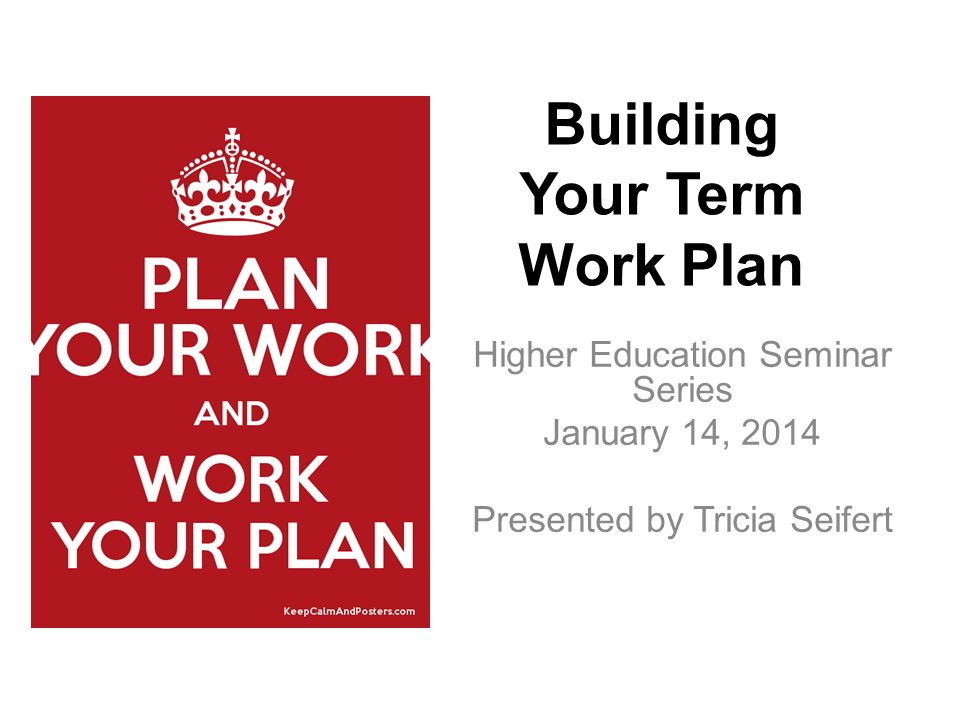 Higher Education Seminar Series January 14, 2014 Presented by Tricia Seifert Building Your Term Work Plan