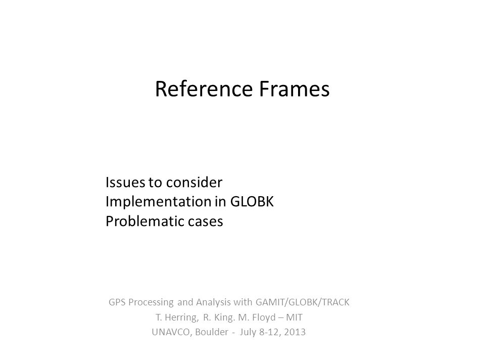 Reference Frames GPS Processing and Analysis with GAMIT/GLOBK/TRACK T. Herring, R. King. M. Floyd – MIT UNAVCO, Boulder - July 8-12, 2013 Issues to co