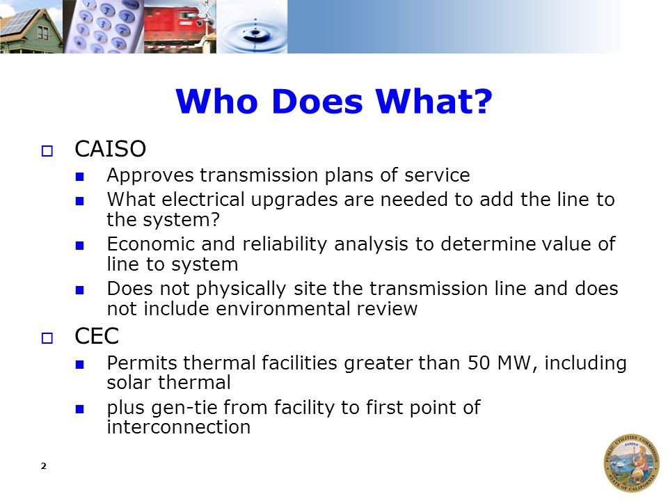 2 Who Does What?  CAISO Approves transmission plans of service What electrical upgrades are needed to add the line to the system? Economic and reliab