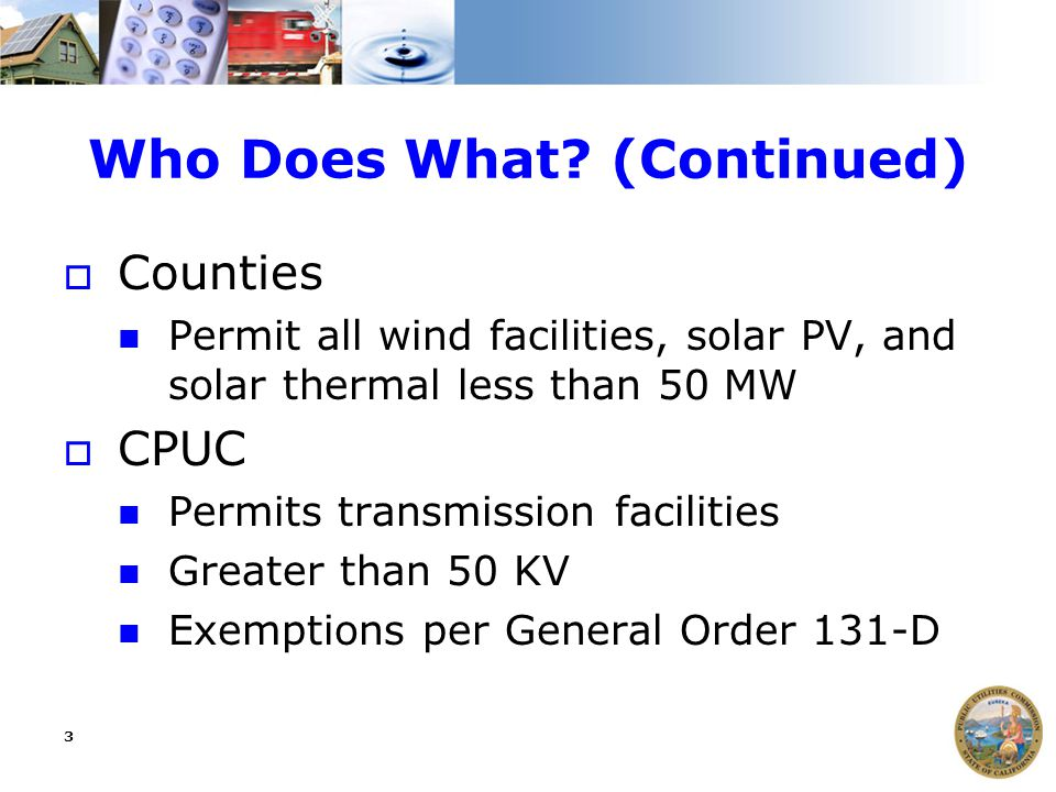 3 Who Does What? (Continued)  Counties Permit all wind facilities, solar PV, and solar thermal less than 50 MW  CPUC Permits transmission facilities