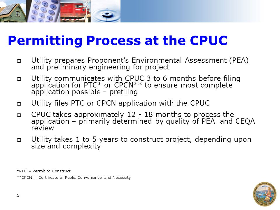 5 Permitting Process at the CPUC  Utility prepares Proponent's Environmental Assessment (PEA) and preliminary engineering for project  Utility commu