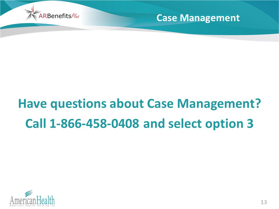 13 Case Management Have questions about Case Management Call 1-866-458-0408 and select option 3