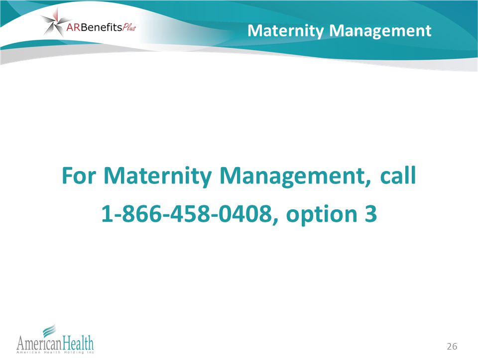 26 Maternity Management For Maternity Management, call 1-866-458-0408, option 3