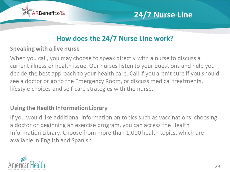 29 24/7 Nurse Line How does the 24/7 Nurse Line work? Speaking with a live nurse When you call, you may choose to speak directly with a nurse to discu
