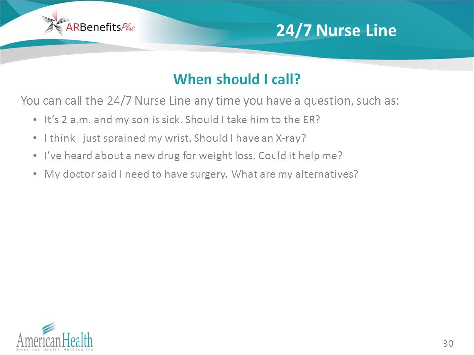 30 24/7 Nurse Line When should I call? You can call the 24/7 Nurse Line any time you have a question, such as: It's 2 a.m. and my son is sick. Should