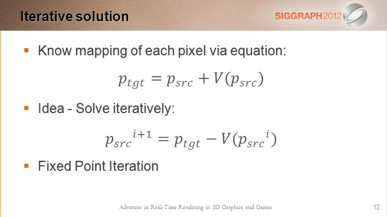  Know mapping of each pixel via equation:  Idea - Solve iteratively:  Fixed Point Iteration Advances in Real-Time Rendering in 3D Graphics and Games 12 Iterative solution