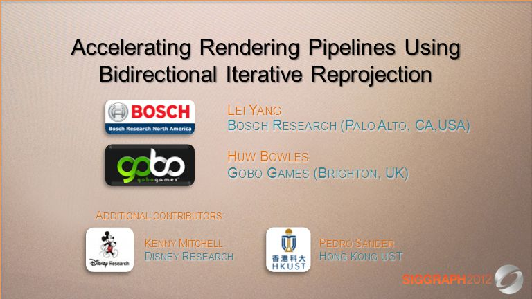 Accelerating Rendering Pipelines Using Bidirectional Iterative Reprojection L EI Y ANG B OSCH R ESEARCH (P ALO A LTO, CA,USA) H UW B OWLES G OBO G AMES (B RIGHTON, UK) K ENNY M ITCHELL P EDRO S ANDER D ISNEY R ESEARCH H ONG K ONG UST A DDITIONAL CONTRIBUTORS :