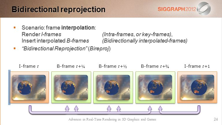  Scenario: frame interpolation: Render I-frames (Intra-frames, or key-frames), Insert interpolated B-frames (Bidirectionally interpolated-frames)  Bidirectional Reprojection (Bireproj) Advances in Real-Time Rendering in 3D Graphics and Games 24 Bidirectional reprojection I-frame t B-frame t +¼ B-frame t +½ B-frame t +¾ I-frame t +1