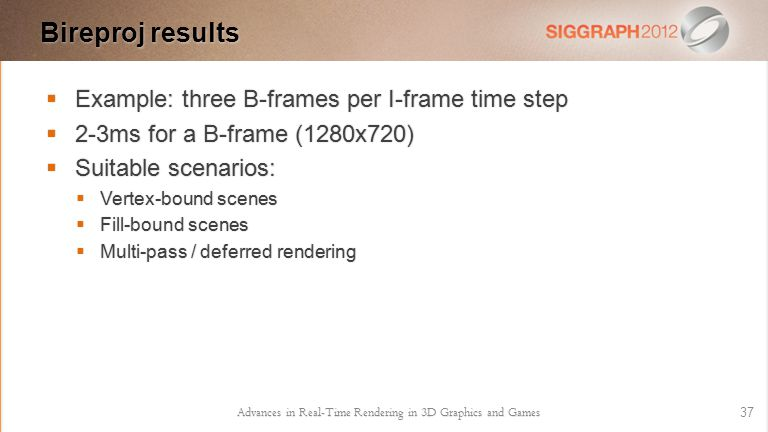  Example: three B-frames per I-frame time step  2-3ms for a B-frame (1280x720)  Suitable scenarios:  Vertex-bound scenes  Fill-bound scenes  Multi-pass / deferred rendering Advances in Real-Time Rendering in 3D Graphics and Games 37 Bireproj results