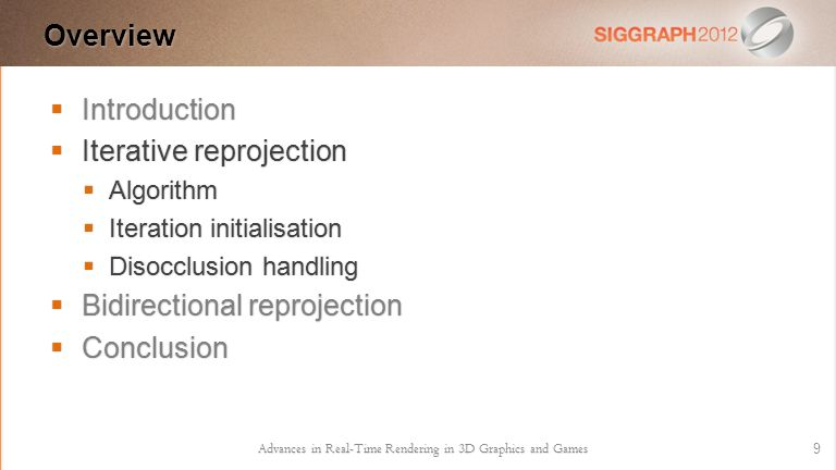  Introduction  Iterative reprojection  Algorithm  Iteration initialisation  Disocclusion handling  Bidirectional reprojection  Conclusion Overview 9 Advances in Real-Time Rendering in 3D Graphics and Games