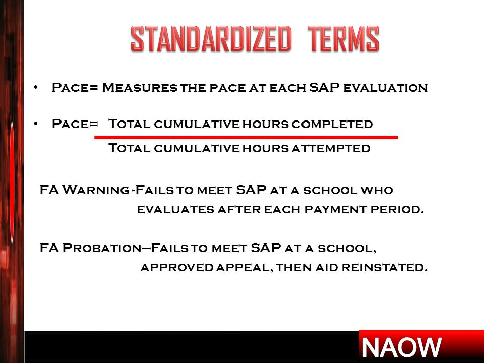 Pace= Measures the pace at each SAP evaluation Pace= Total cumulative hours completed Total cumulative hours attempted FA Warning -Fails to meet SAP at a school who evaluates after each payment period.