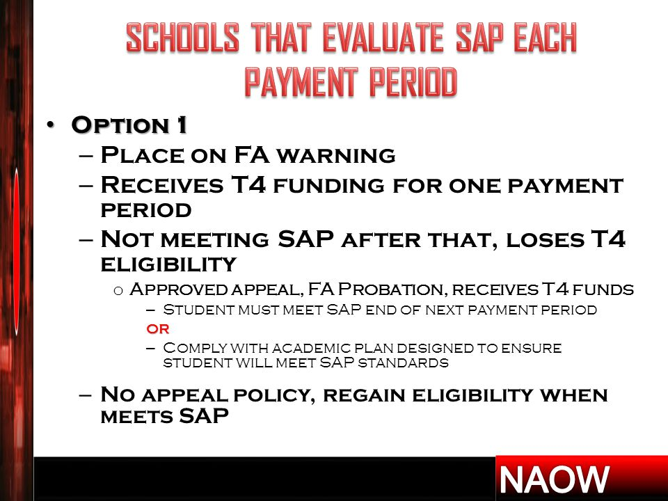 Option 1 Option 1 – Place on FA warning – Receives T4 funding for one payment period – Not meeting SAP after that, loses T4 eligibility o Approved appeal, FA Probation, receives T4 funds – Student must meet SAP end of next payment periodor – Comply with academic plan designed to ensure student will meet SAP standards – No appeal policy, regain eligibility when meets SAP